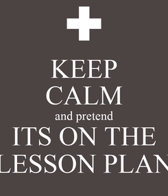 Poster: KEEP CALM and pretend ITS ON THE LESSON PLAN