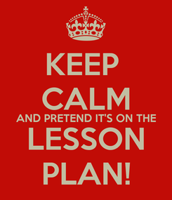 Poster: KEEP  CALM AND PRETEND IT'S ON THE LESSON PLAN!