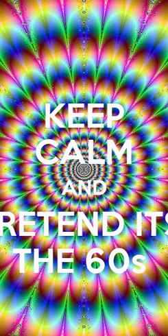 Poster: KEEP CALM AND PRETEND ITS  THE 60s