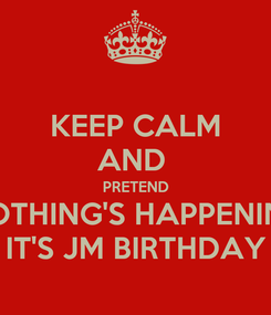 Poster: KEEP CALM AND  PRETEND NOTHING'S HAPPENING IT'S JM BIRTHDAY
