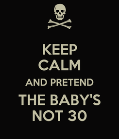 Poster: KEEP CALM AND PRETEND THE BABY'S NOT 30