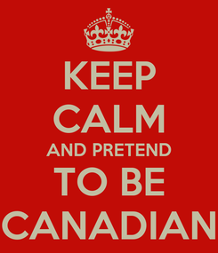 Poster: KEEP CALM AND PRETEND TO BE CANADIAN
