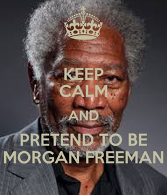 Poster: KEEP CALM AND PRETEND TO BE MORGAN FREEMAN