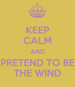 Poster: KEEP CALM AND PRETEND TO BE THE WIND