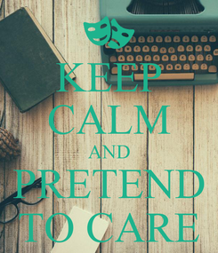 Poster: KEEP CALM AND PRETEND TO CARE