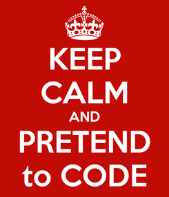 Poster: KEEP CALM AND PRETEND to CODE