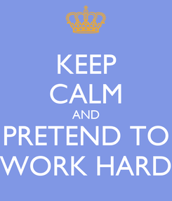 Poster: KEEP CALM AND PRETEND TO WORK HARD