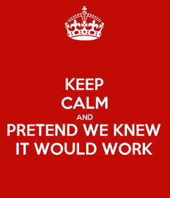 Poster: KEEP CALM AND PRETEND WE KNEW IT WOULD WORK