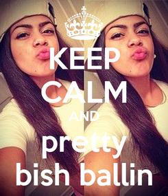 Poster: KEEP CALM AND pretty bish ballin