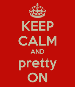 Poster: KEEP CALM AND pretty ON