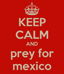 Poster: KEEP CALM AND prey for mexico