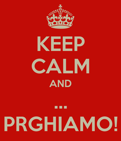Poster: KEEP CALM AND ... PRGHIAMO!