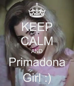 Poster: KEEP CALM AND Primadona Girl :)
