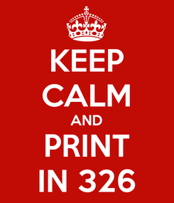 Poster: KEEP CALM AND PRINT IN 326