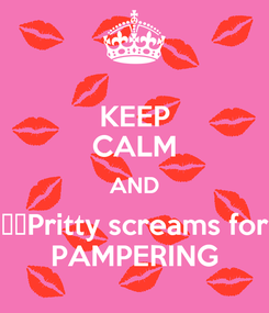 Poster: KEEP CALM AND ️️Pritty screams for PAMPERING