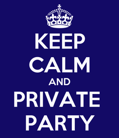 Poster: KEEP CALM AND PRIVATE  PARTY