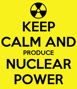 Poster: KEEP CALM AND PRODUCE NUCLEAR POWER