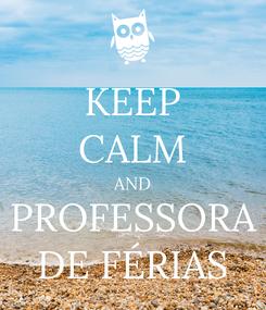Poster: KEEP CALM AND PROFESSORA DE FÉRIAS