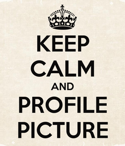 Poster: KEEP CALM AND PROFILE PICTURE