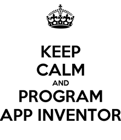 Poster: KEEP CALM AND PROGRAM APP INVENTOR