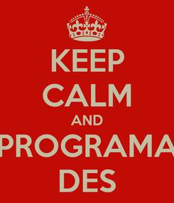 Poster: KEEP CALM AND PROGRAMA DES
