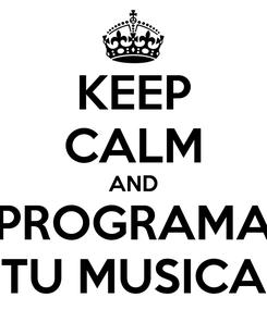 Poster: KEEP CALM AND PROGRAMA TU MUSICA
