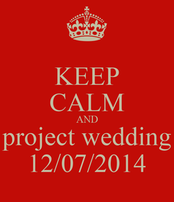 Poster: KEEP CALM AND project wedding 12/07/2014