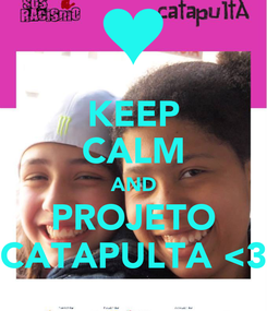 Poster: KEEP CALM AND PROJETO CATAPULTA <3