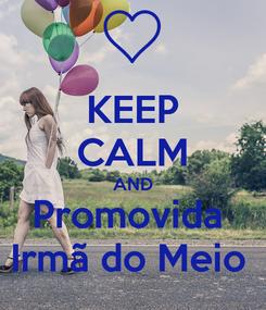 Poster: KEEP CALM AND Promovida  Irmã do Meio