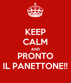 Poster: KEEP CALM AND PRONTO IL PANETTONE!!