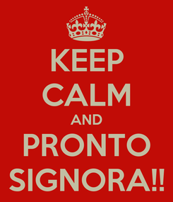 Poster: KEEP CALM AND PRONTO SIGNORA!!