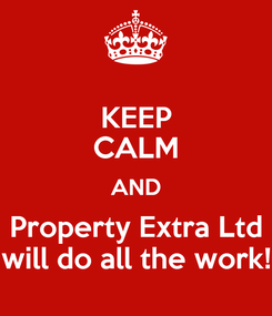 Poster: KEEP CALM AND Property Extra Ltd will do all the work!
