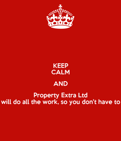Poster: KEEP CALM AND Property Extra Ltd will do all the work, so you don't have to