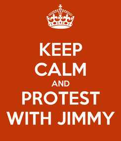 Poster: KEEP CALM AND PROTEST WITH JIMMY