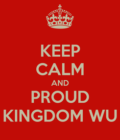 Poster: KEEP CALM AND PROUD KINGDOM WU