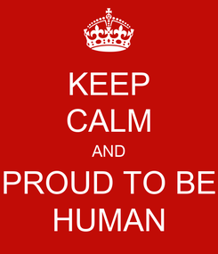 Poster: KEEP CALM AND PROUD TO BE HUMAN