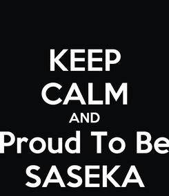 Poster: KEEP CALM AND Proud To Be SASEKA