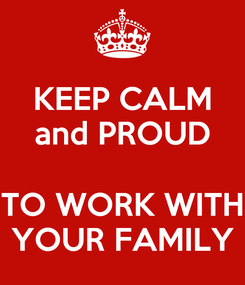 Poster: KEEP CALM and PROUD  TO WORK WITH YOUR FAMILY