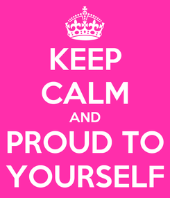 Poster: KEEP CALM AND PROUD TO YOURSELF