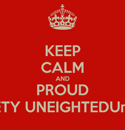 Poster: KEEP CALM AND PROUD WENINETY UNEIGHTEDUneighted