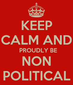 Poster: KEEP CALM AND   PROUDLY BE NON POLITICAL