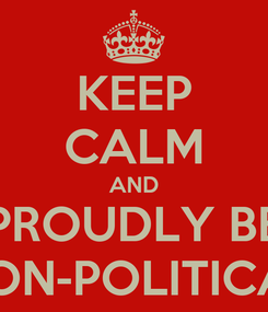 Poster: KEEP CALM AND PROUDLY BE NON-POLITICAL