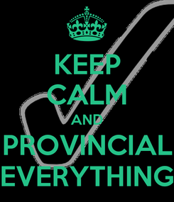 Poster: KEEP CALM AND PROVINCIAL EVERYTHING
