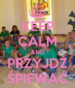 Poster: KEEP CALM AND PRZYJDŹ ŚPIEWAĆ