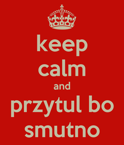 Poster: keep calm and przytul bo smutno