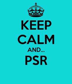 Poster: KEEP CALM AND... PSR