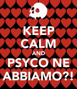 Poster: KEEP CALM AND PSYCO NE ABBIAMO?!