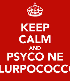 Poster: KEEP CALM AND PSYCO NE LOVESLURPOCOCCOLOSO