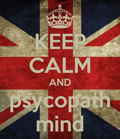 Poster: KEEP CALM AND psycopath mind