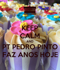 Poster: KEEP CALM AND PT PEDRO PINTO FAZ ANOS HOJE